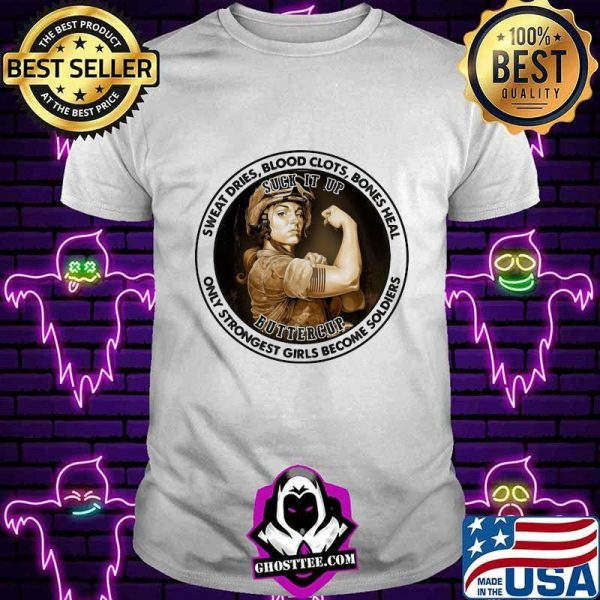 Sweat Dries Blood Clots Bones Heal Only Strongest Girl Become Soldiers Suck It Up Buttercup Shirt
