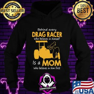 Behind Everyday Drag Racer Who Believes In Himdelf Is A Mon Who Believes In Him First Shirt Hoodie