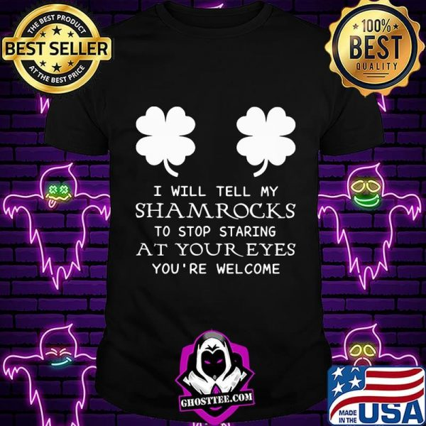 I Will Tell My Shamrocks To Stop Staring At Your Eyes You're Welcome Shirt