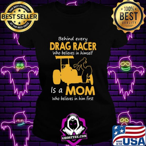 Behind Everyday Drag Racer Who Believes In Himdelf Is A Mon Who Believes In Him First Shirt
