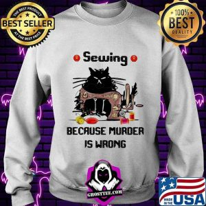 Sewing Because Murder Is Wrong Cat Shirt Sweater