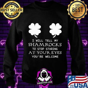 I Will Tell My Shamrocks To Stop Staring At Your Eyes You're Welcome Shirt Sweatshirt