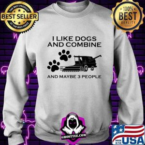 I Like Dogs And Combine And Maybe 3 People Shirt Sweater