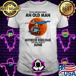 Never Underestimate An Old Man With A Motorized Wheelchair Who Was Born In June Blood Moon Shirt