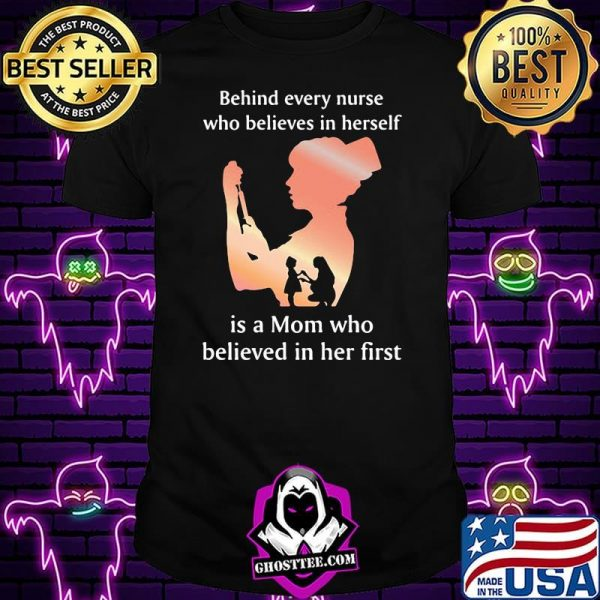 Behind Every Nurse Who Belives In Herself Is A Mom Who Believed in Her First Shirt