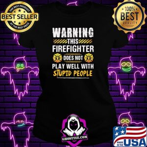 Warning This Firefighter Does Not play Well With Stupid People Shirt Ladiestee