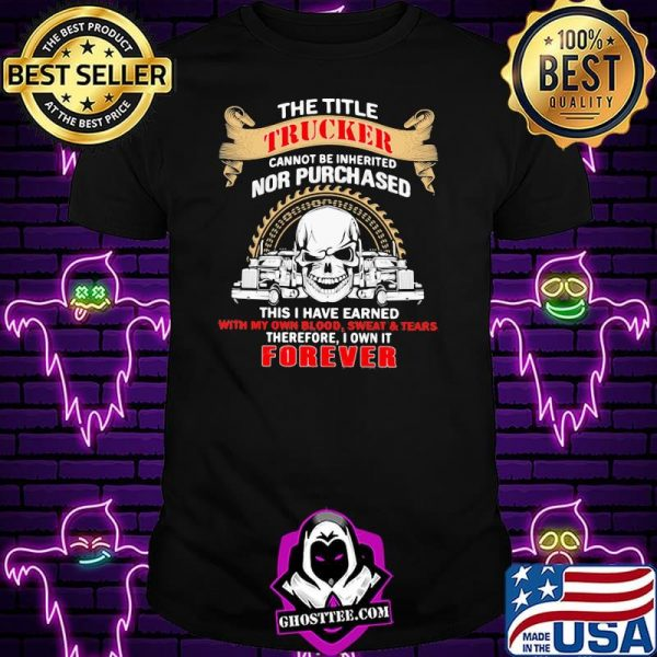 The Title Trucker Annot Be Inherited Nor Purchased This Is Have Eared With My Own It Forever Skull Shirt