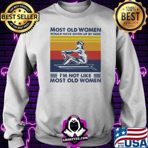 Most Old Women Would Have Given Up By Now I'm Not Like Most Old Women Rowing Vintage Shirt Sweater