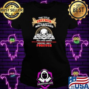 The Title Trucker Annot Be Inherited Nor Purchased This Is Have Eared With My Own It Forever Skull Shirt Ladiestee