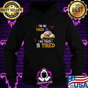 I'm So Tired My Tired Is Tired Sloths Shirt Hoodie