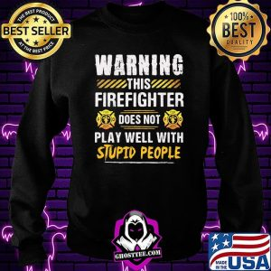 Warning This Firefighter Does Not play Well With Stupid People Shirt Sweatshirt