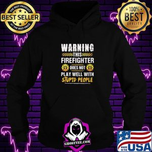 Warning This Firefighter Does Not play Well With Stupid People Shirt Hoodie