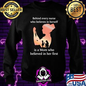 Behind Every Nurse Who Belives In Herself Is A Mom Who Believed in Her First Shirt Sweatshirt