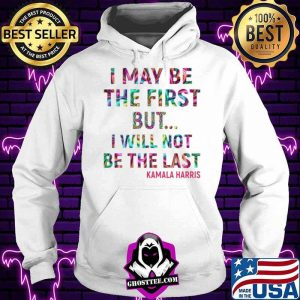 Kamala Harris I May Be The First But I Will Not Be The Last Hoodie