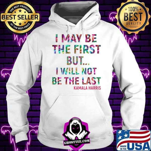 Kamala Harris I May Be The First But I Will Not Be The Last shirt