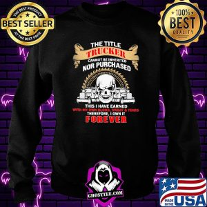 The Title Trucker Annot Be Inherited Nor Purchased This Is Have Eared With My Own It Forever Skull Shirt Sweatshirt