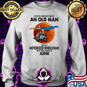 Never Underestimate An Old Man With A Motorized Wheelchair Who Was Born In June Blood Moon Shirt Sweater