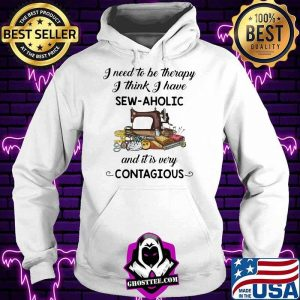 I need To Be Therapy I Think I have Sew Aholic And It Is Very Contagious Shirt Hoodie