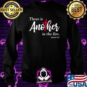 There Is Another In The Fire Scripture Religious Shirt Sweatshirt