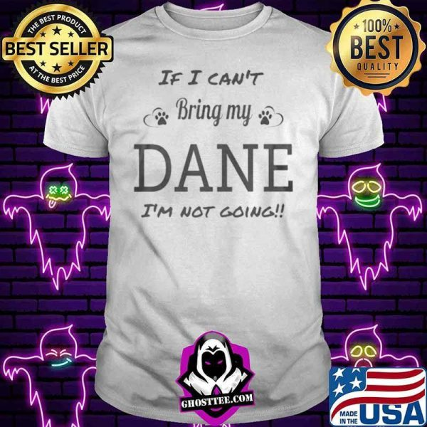I cant bring my dane Im not going shirt