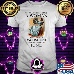 Never Underestimate A Woman Who Loves Dachshund And Was Born In June Shirt
