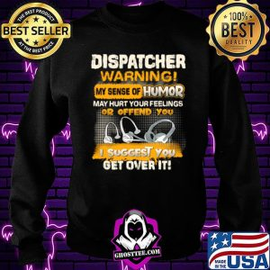 Dispatcher Warning My Sense Of Humor May Hurt Your Feelings Or Offend You I Suggest You Get Over It Shirt Sweatshirt