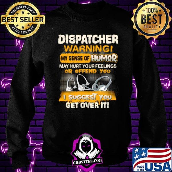 Dispatcher Warning My Sense Of Humor May Hurt Your Feelings Or Offend You I Suggest You Get Over It Shirt