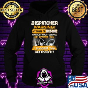 Dispatcher Warning My Sense Of Humor May Hurt Your Feelings Or Offend You I Suggest You Get Over It Shirt Hoodie