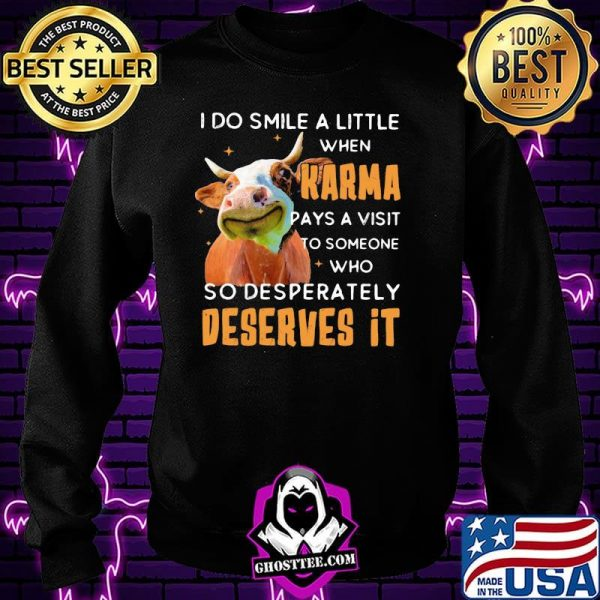 I Do Smile A Little When Karma Pays A Visit To Someone Who So Desperately Deserves It Cow Shirt