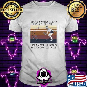 That's What I Do I Play Tennis I Play With Dogs And I Know Things Vintage Shirt