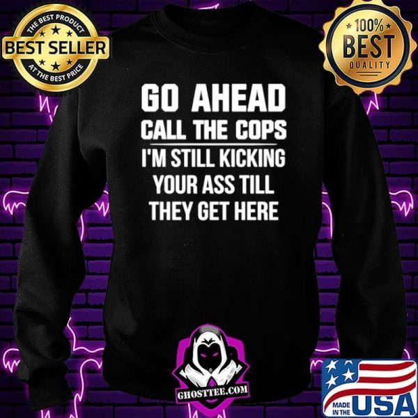 Go Ahead Call The Cops I'm Still Kicking Your Ass Till They Get Here shirt