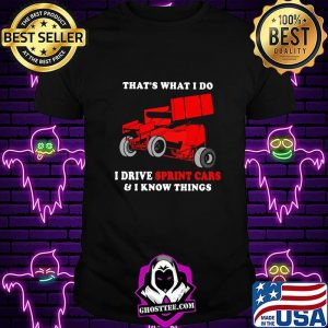 That's What I Do I Drive Sprint Cars And I Know Things Shirt