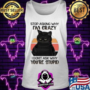 Black Cat Stop Asking Why I am Crazy I don't Ask Why You're Stupid Vitntage Shirt Tank top
