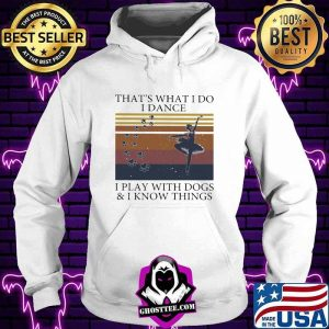 That's What I Do I Dance I Play With Dogs And I Know Things Vintage Shirt