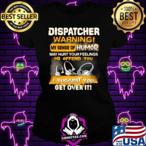 Dispatcher Warning My Sense Of Humor May Hurt Your Feelings Or Offend You I Suggest You Get Over It Shirt Ladiestee