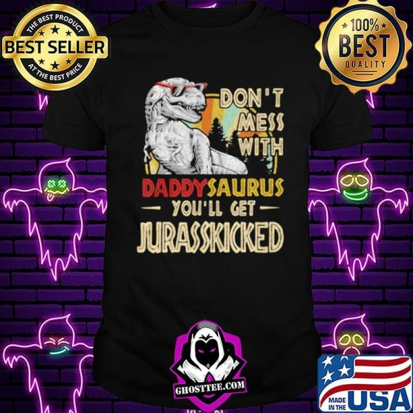 Don't Mess With Daddysaurus You'll Get Jurasskicked Shirt
