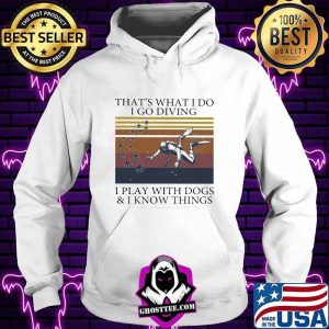That's What I Do I Go Diving I Play With Dogs And I Know Things Vintage Shirt