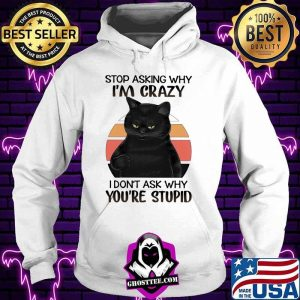 Black Cat Stop Asking Why I am Crazy I don't Ask Why You're Stupid Vitntage Shirt Hoodie