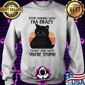 Black Cat Stop Asking Why I am Crazy I don't Ask Why You're Stupid Vitntage Shirt Sweater
