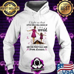 I Fight So That Little Girls Will Grow Up In A World Where Pink Ribbons Are For Ponytails And From Dresses Awareness Shirt