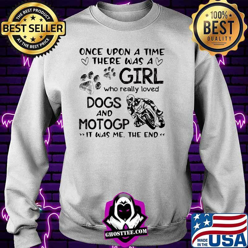 Once upon A Time There Was A Girl Who really Loved Dogs And MotoGP IT Was Me The End Shirt Sweater