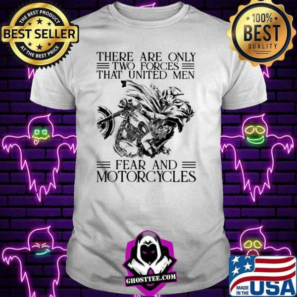 There Are Only Two Forces That Untied Men Fear And Motorcycles Shirt