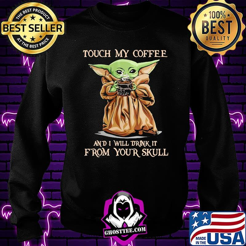 Touch my coffee and i will drink it from your skull yoda s Sweatshirt