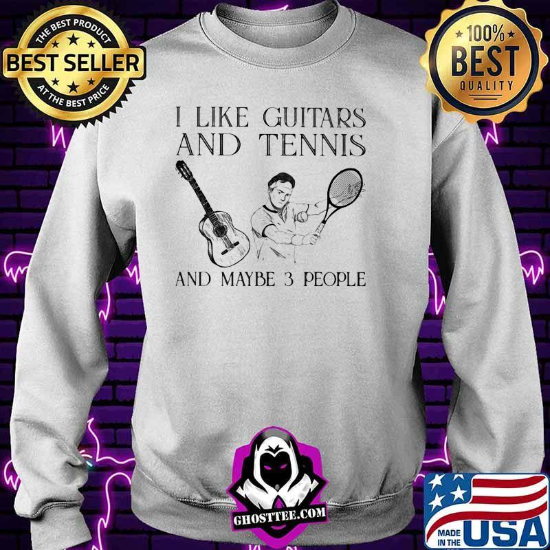 I Like Guitars And Tennis And Maybe 3 People Shirt Sweater