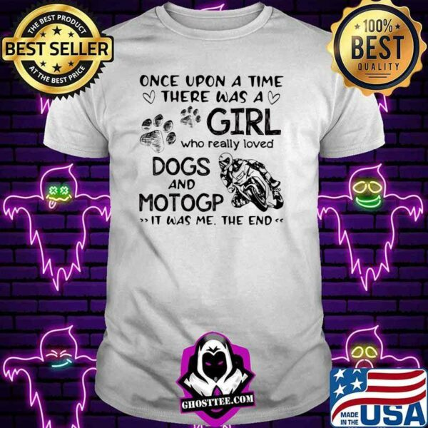 Once upon A Time There Was A Girl Who really Loved Dogs And MotoGP IT Was Me The End Shirt