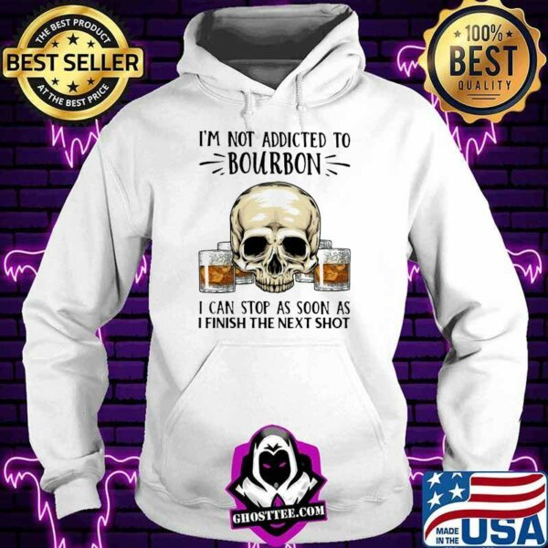 I'm Not Addicted To Bourbon I Can Stop As Soon As I Finish The Next Shot Skull Shirt