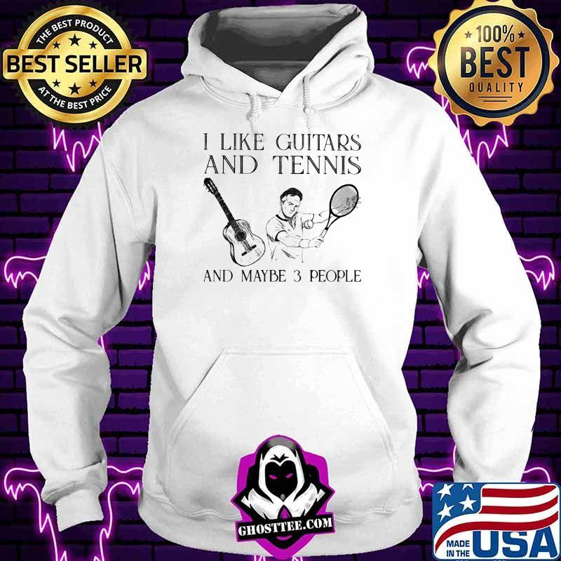 I Like Guitars And Tennis And Maybe 3 People Shirt Hoodie