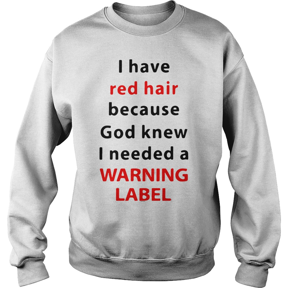 Official red hair god knew needed warning label Sweatshirt - I have red hair because God knew I needed a warning label shirt, ladies tee, v-neck, tank top