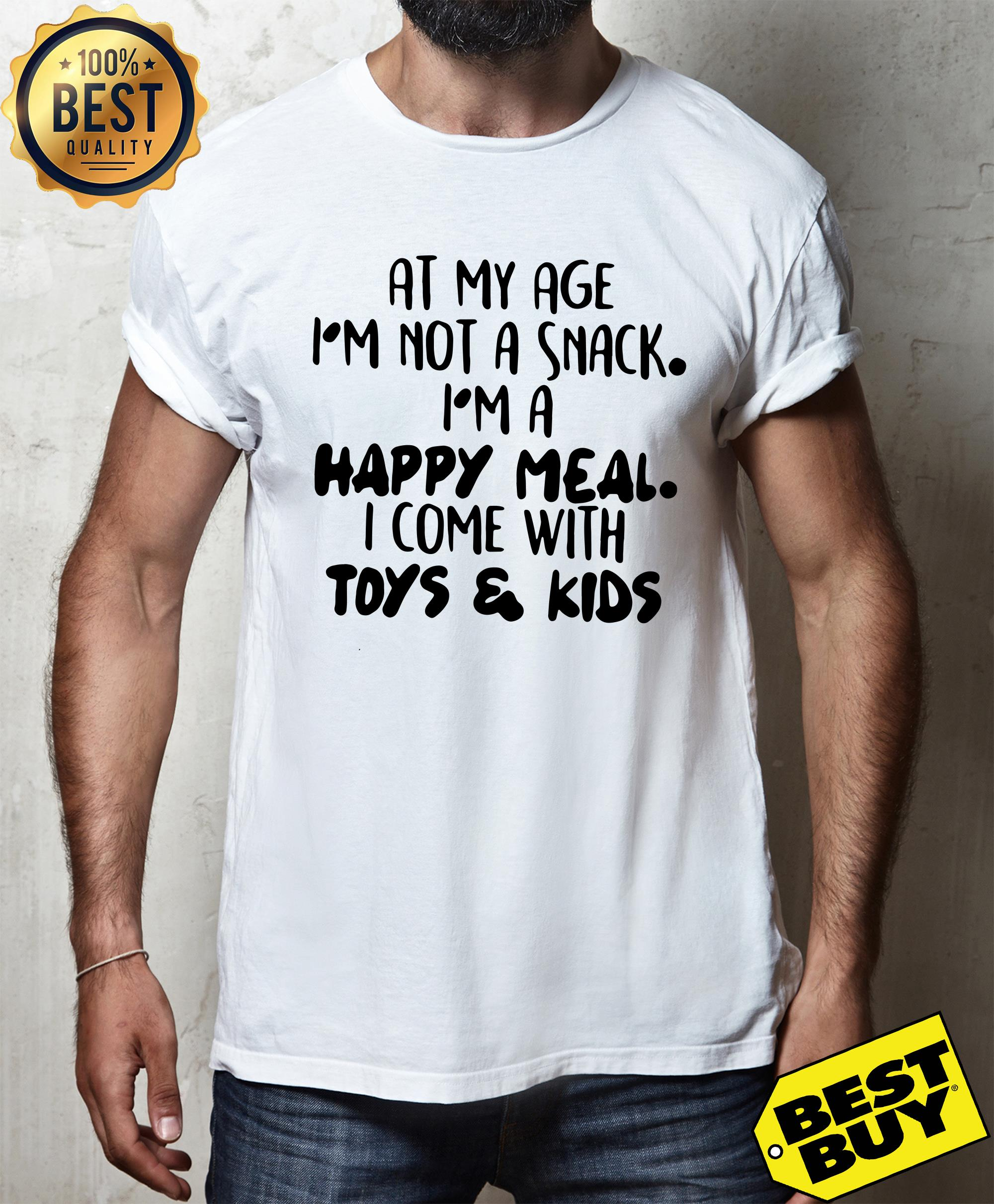 At my age i'm not a snack. i'm a happy meal. i come with toy and kids shirt
