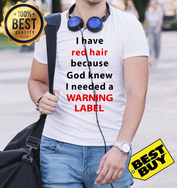 I have red hair because God knew I needed a warning label shirt, ladies tee, v-neck, tank top